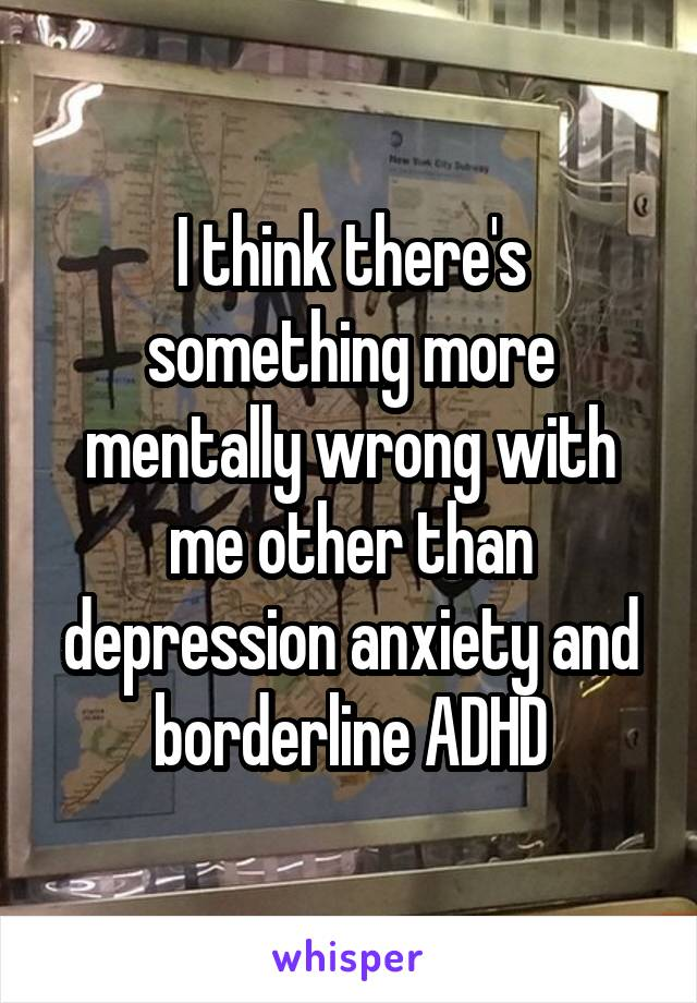I think there's something more mentally wrong with me other than depression anxiety and borderline ADHD