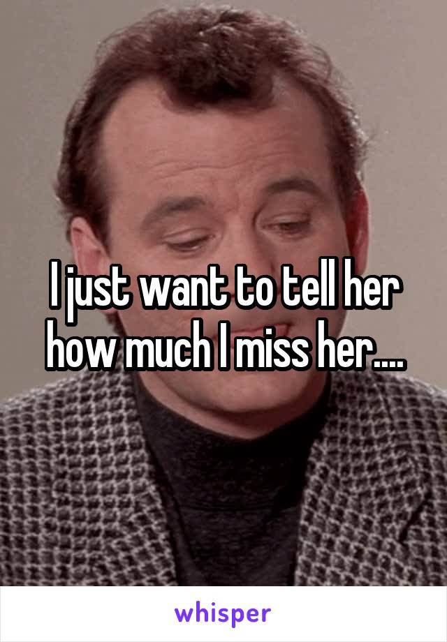 I just want to tell her how much I miss her....