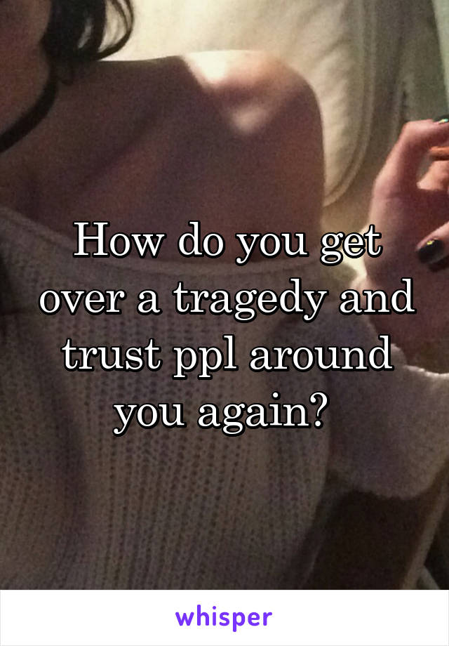 How do you get over a tragedy and trust ppl around you again?