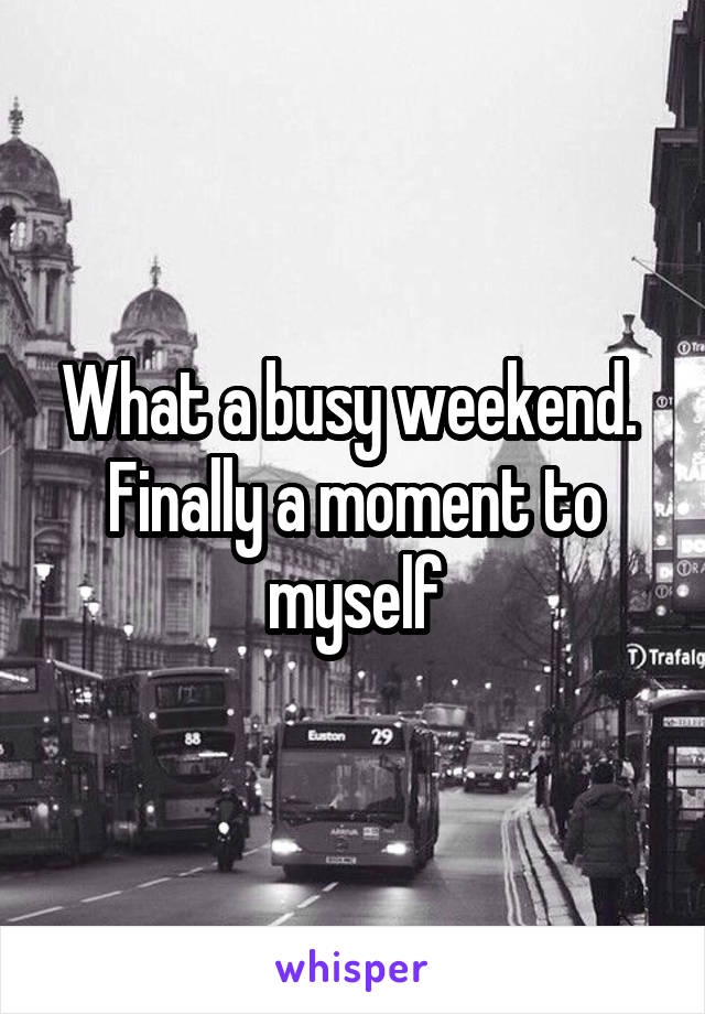 What a busy weekend.  Finally a moment to myself
