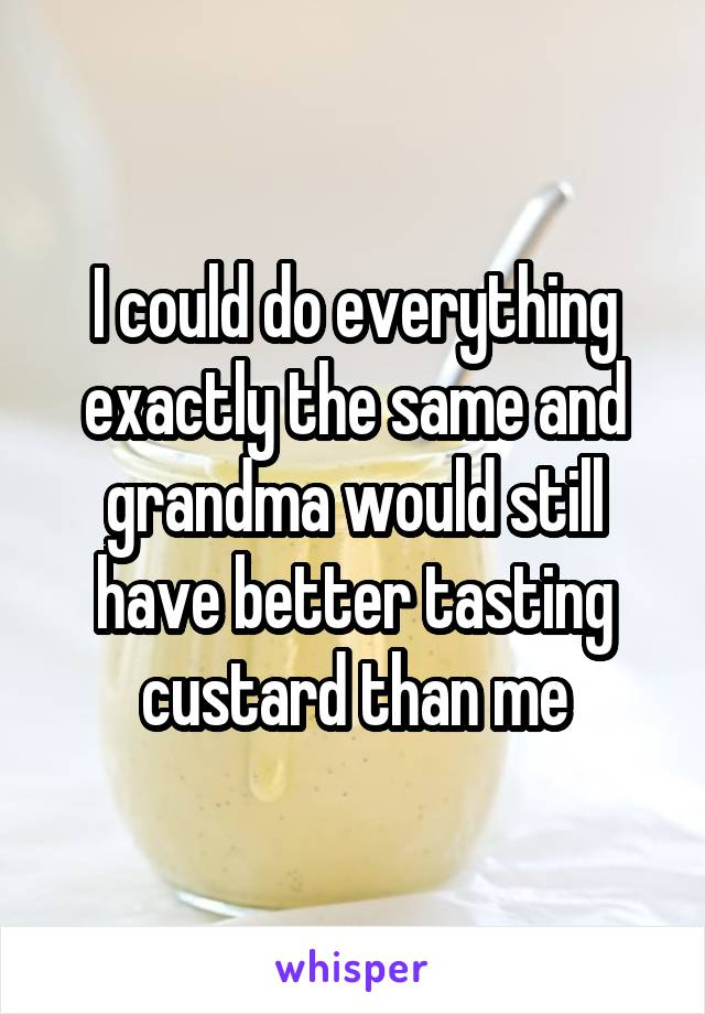 I could do everything exactly the same and grandma would still have better tasting custard than me