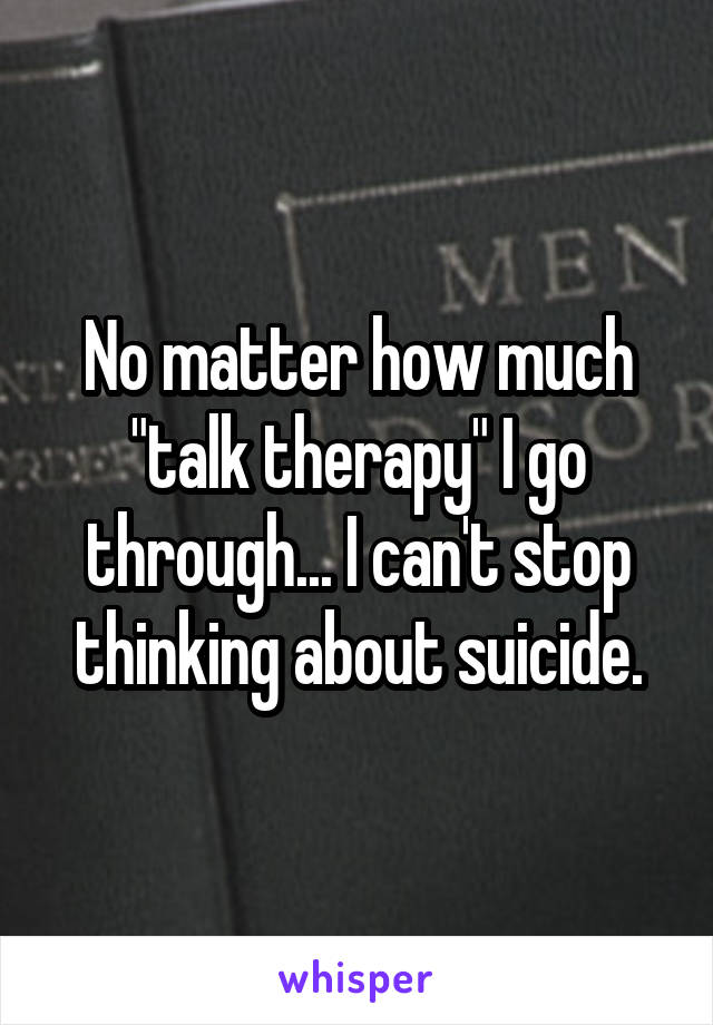 """No matter how much """"talk therapy"""" I go through... I can't stop thinking about suicide."""