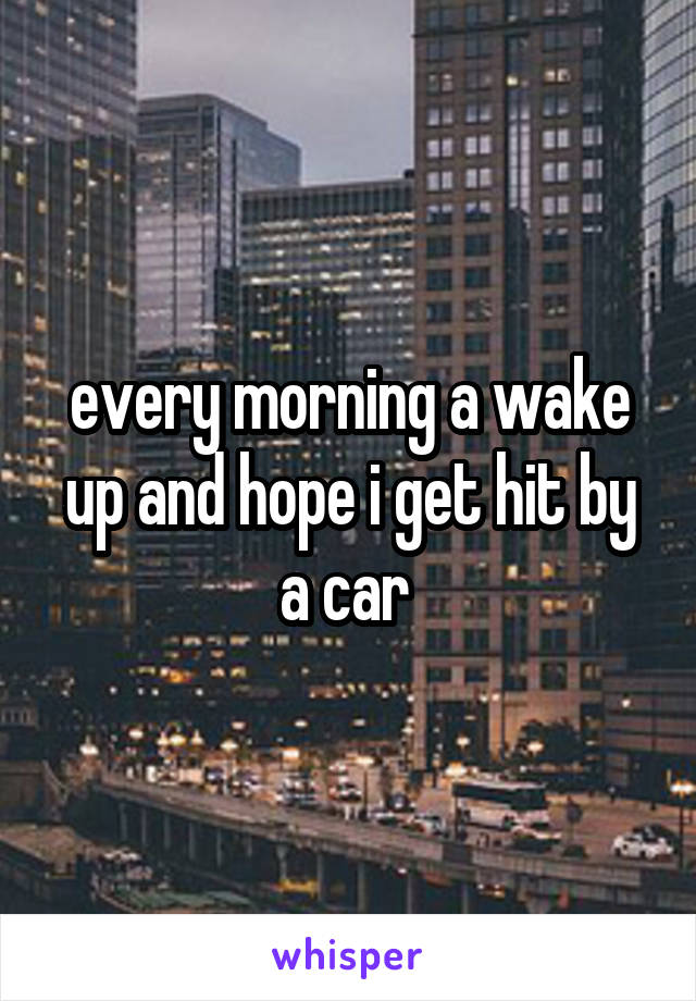 every morning a wake up and hope i get hit by a car