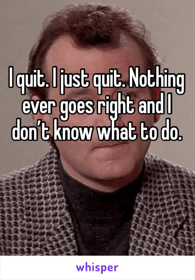 I quit. I just quit. Nothing ever goes right and I don't know what to do.
