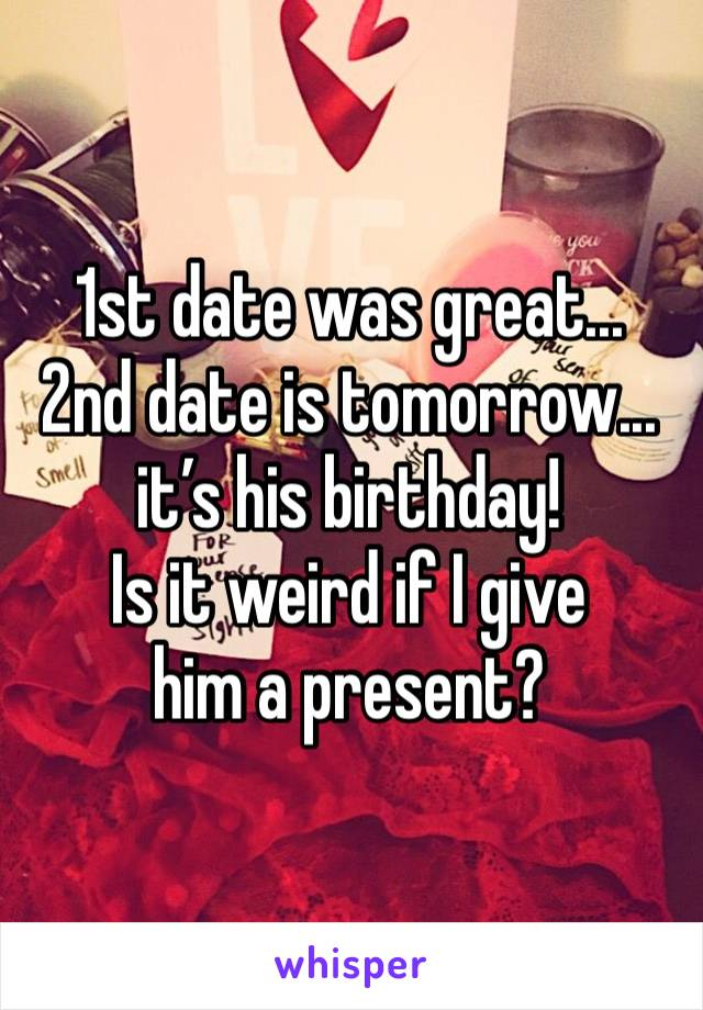 1st date was great... 2nd date is tomorrow... it's his birthday! Is it weird if I give  him a present?