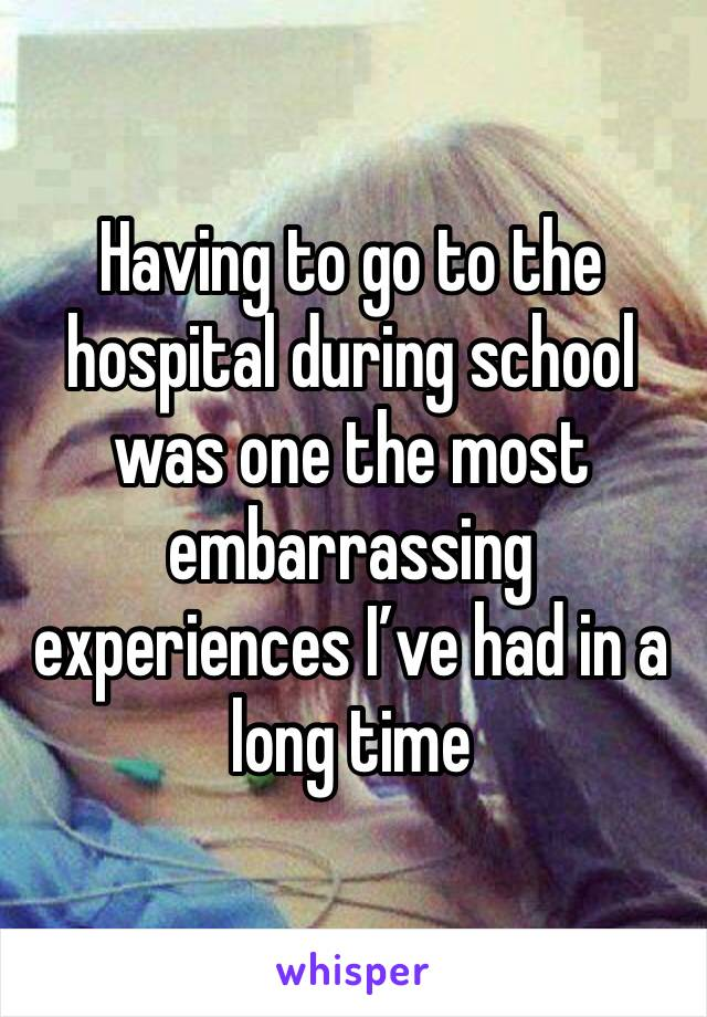 Having to go to the hospital during school was one the most embarrassing experiences I've had in a long time