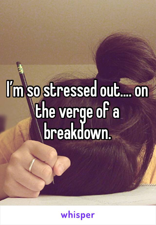 I'm so stressed out.... on the verge of a breakdown.