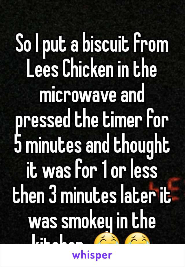 So I put a biscuit from Lees Chicken in the microwave and pressed the timer for 5 minutes and thought it was for 1 or less then 3 minutes later it was smokey in the kitchen. 😂😂