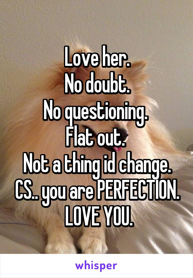 Love her.  No doubt.  No questioning.  Flat out.  Not a thing id change. CS.. you are PERFECTION.  LOVE YOU.