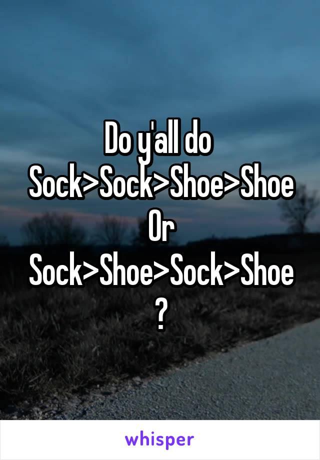 Do y'all do  Sock>Sock>Shoe>Shoe Or Sock>Shoe>Sock>Shoe ?