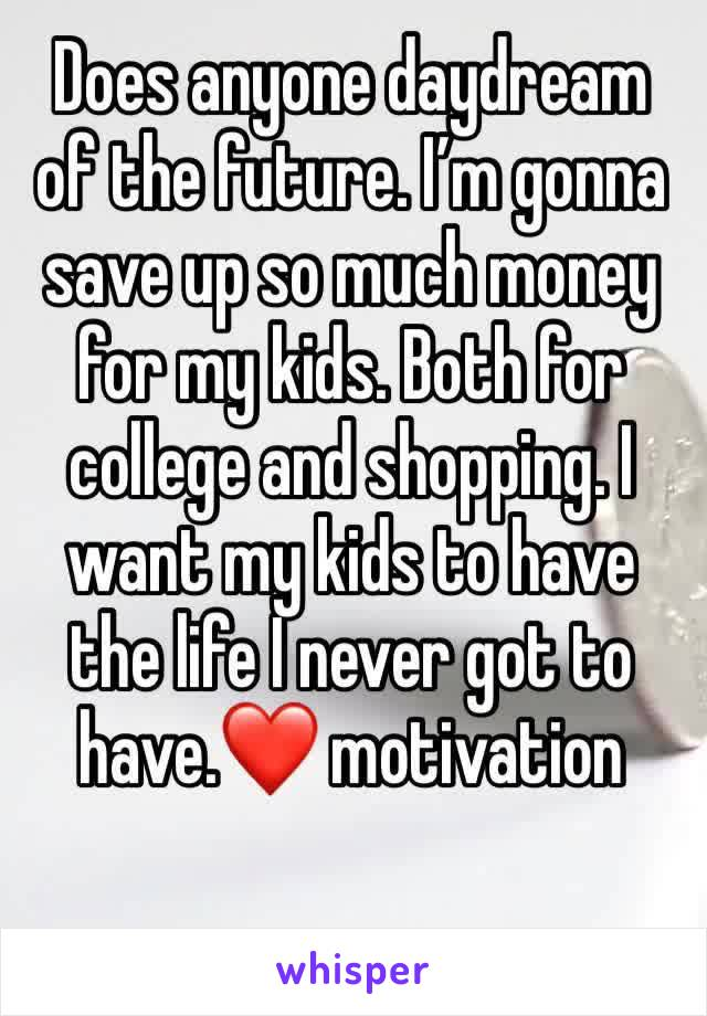 Does anyone daydream of the future. I'm gonna save up so much money for my kids. Both for college and shopping. I want my kids to have the life I never got to have.❤️ motivation