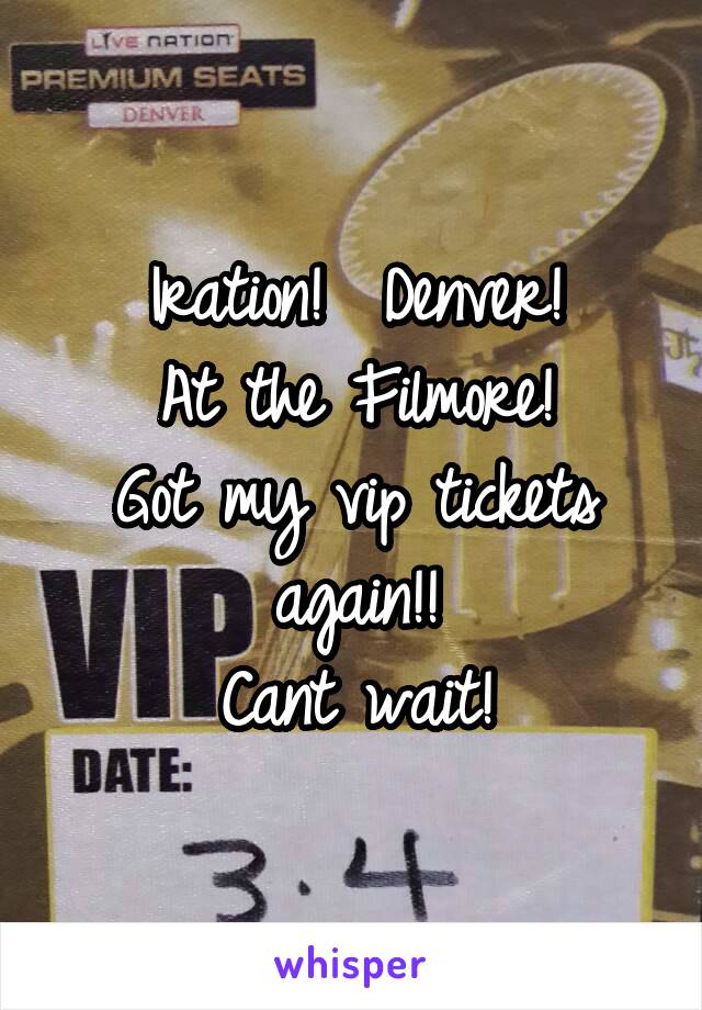Iration!  Denver! At the Filmore! Got my vip tickets again!! Cant wait!