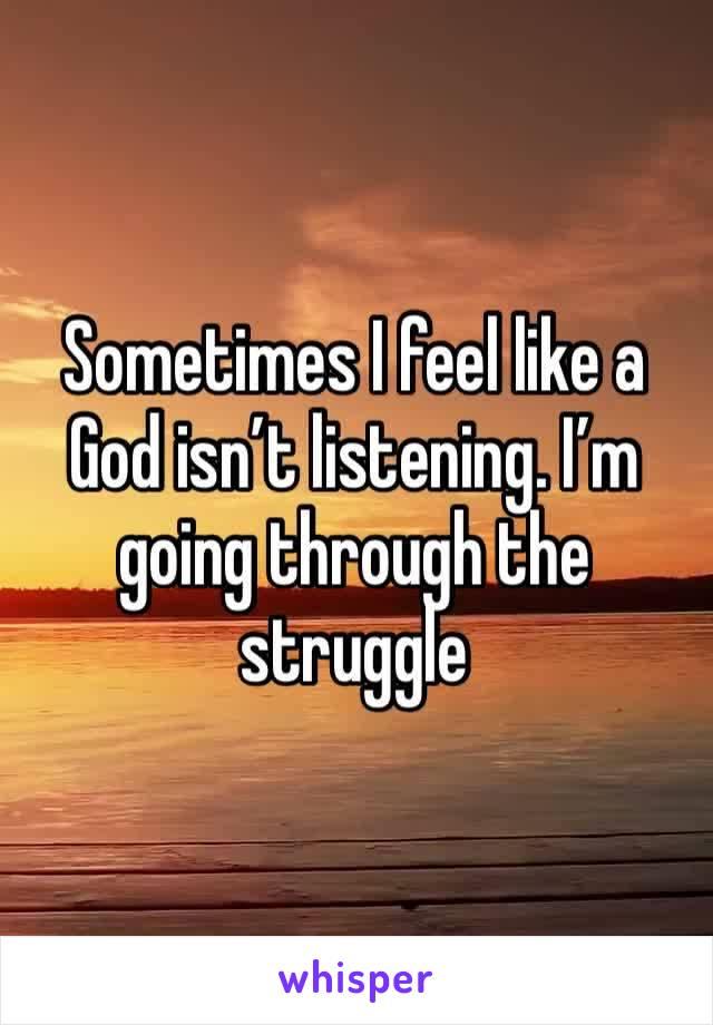 Sometimes I feel like a God isn't listening. I'm going through the struggle