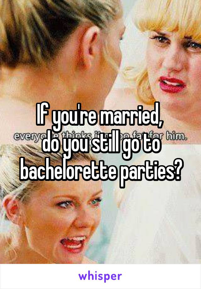 If you're married,  do you still go to bachelorette parties?