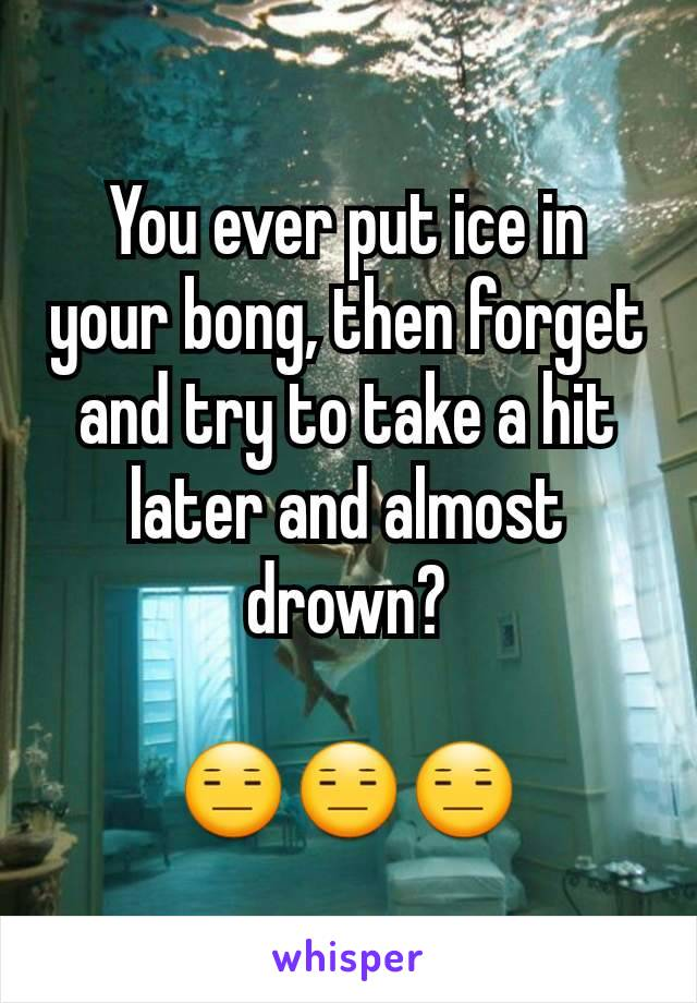 You ever put ice in your bong, then forget and try to take a hit later and almost drown?  😑😑😑