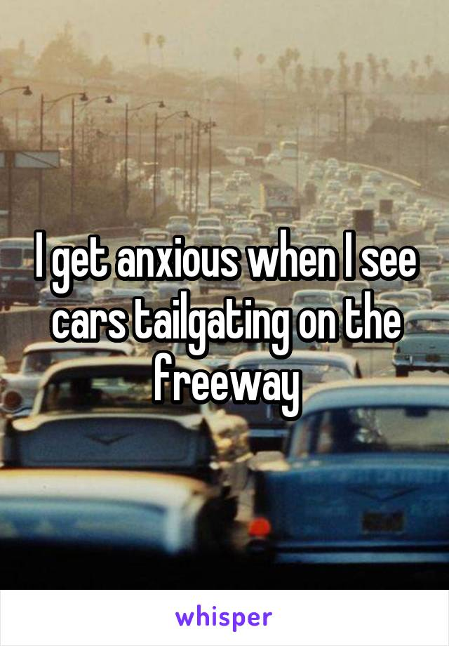 I get anxious when I see cars tailgating on the freeway