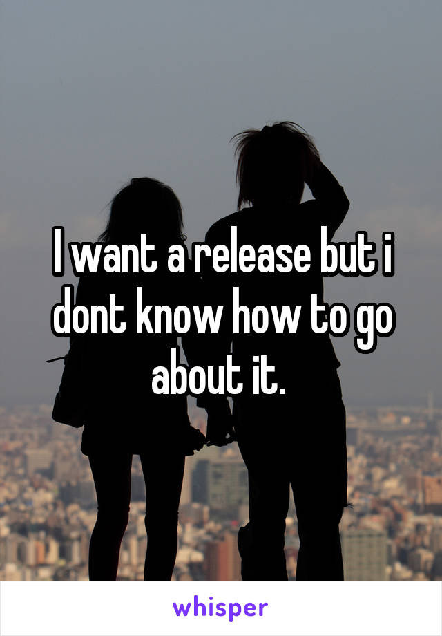 I want a release but i dont know how to go about it.