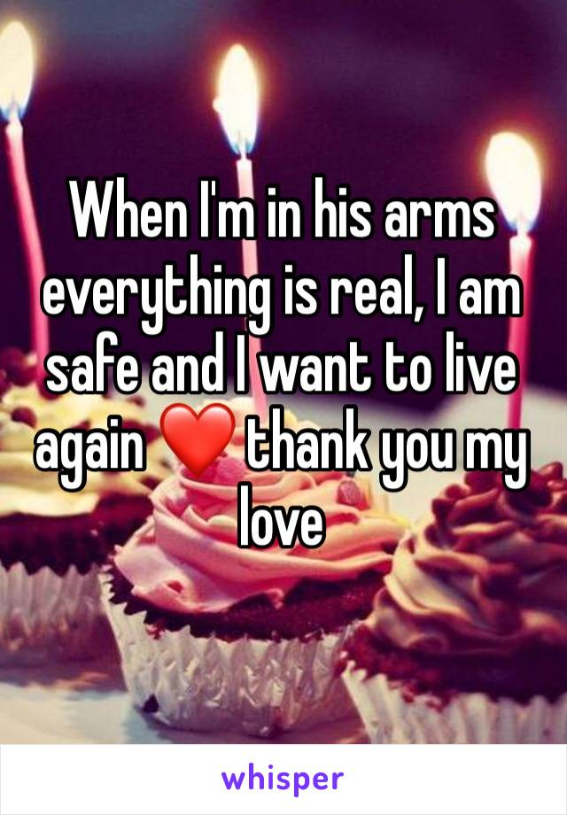 When I'm in his arms everything is real, I am safe and I want to live again ❤️ thank you my love