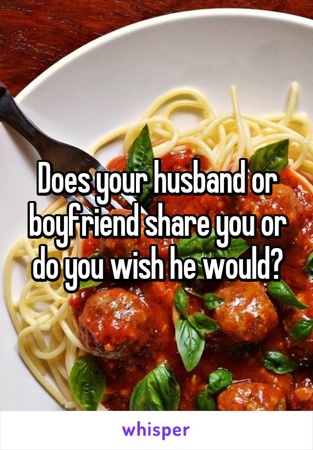 Does your husband or boyfriend share you or do you wish he would?