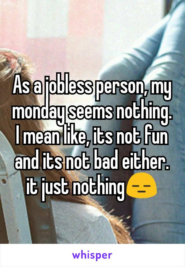 As a jobless person, my monday seems nothing. I mean like, its not fun and its not bad either. it just nothing😑