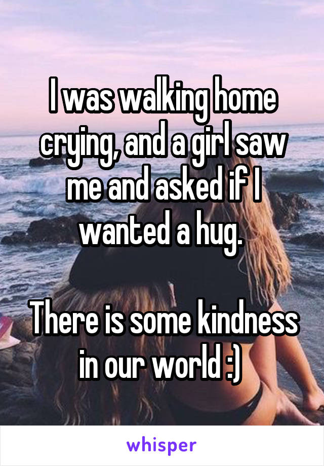 I was walking home crying, and a girl saw me and asked if I wanted a hug.   There is some kindness in our world :)