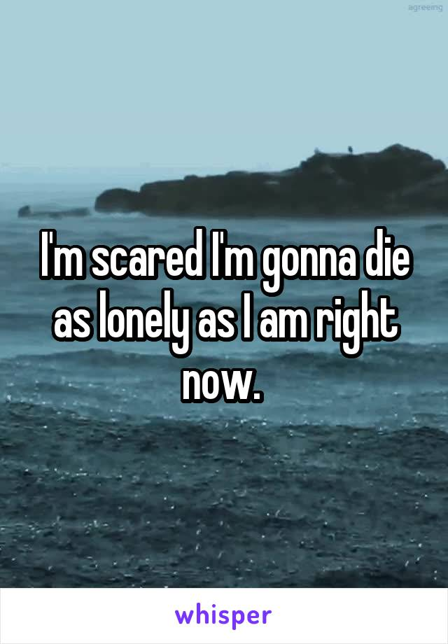 I'm scared I'm gonna die as lonely as I am right now.