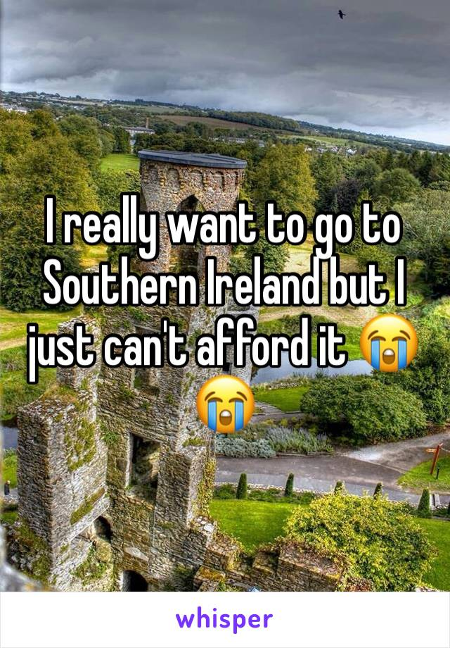 I really want to go to Southern Ireland but I just can't afford it 😭😭