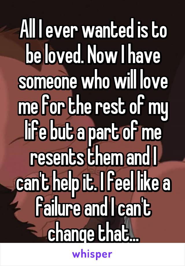 All I ever wanted is to be loved. Now I have someone who will love me for the rest of my life but a part of me resents them and I can't help it. I feel like a failure and I can't change that...