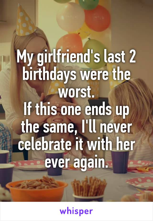 My girlfriend's last 2 birthdays were the worst. If this one ends up the same, I'll never celebrate it with her ever again.
