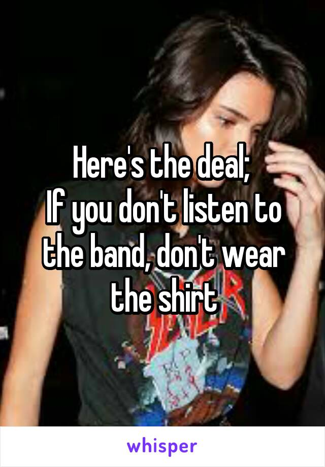 Here's the deal;  If you don't listen to the band, don't wear the shirt