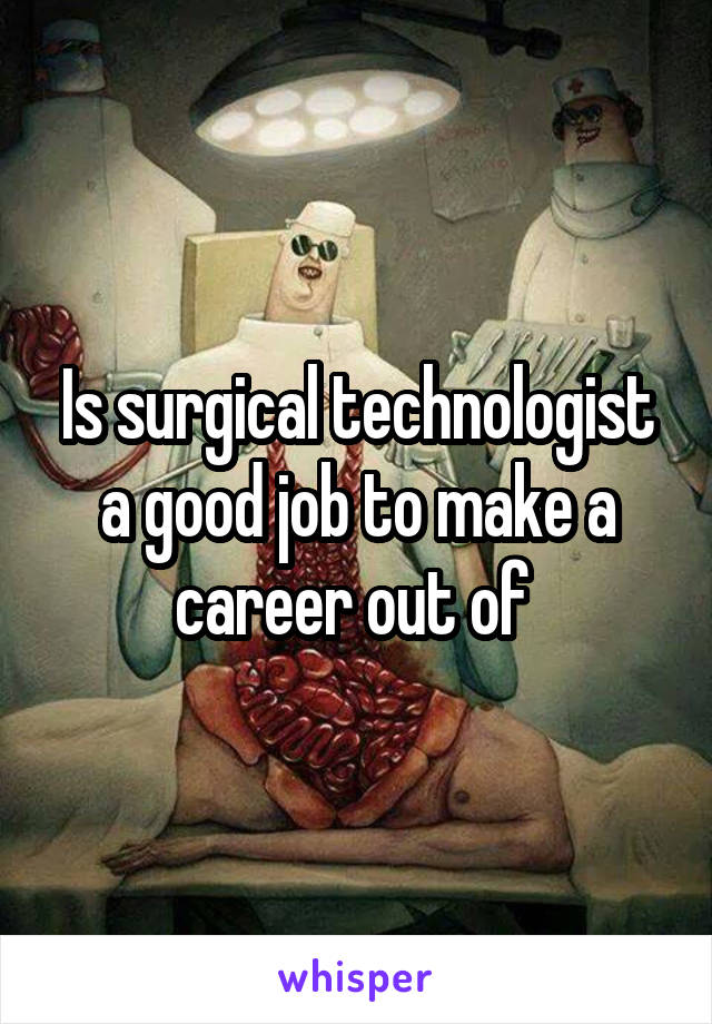 Is surgical technologist a good job to make a career out of