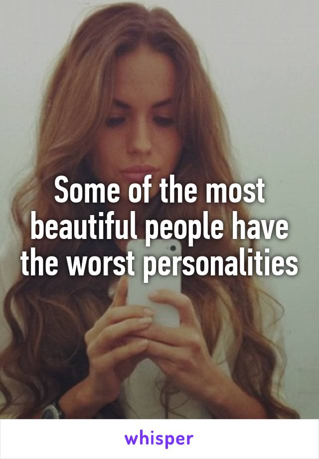 Some of the most beautiful people have the worst personalities