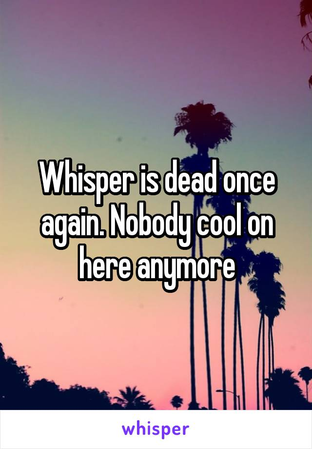 Whisper is dead once again. Nobody cool on here anymore