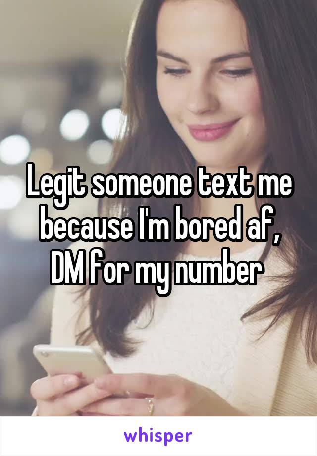 Legit someone text me because I'm bored af, DM for my number