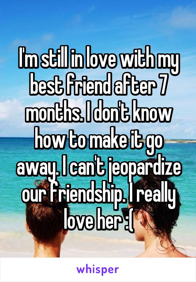 I'm still in love with my best friend after 7 months. I don't know how to make it go away. I can't jeopardize our friendship. I really love her :(