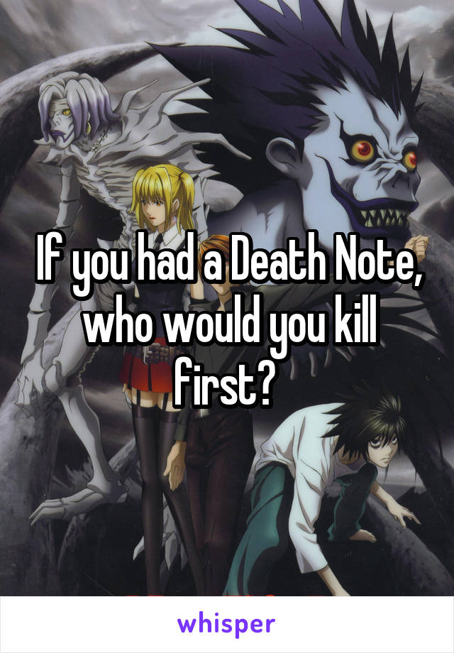 If you had a Death Note, who would you kill first?
