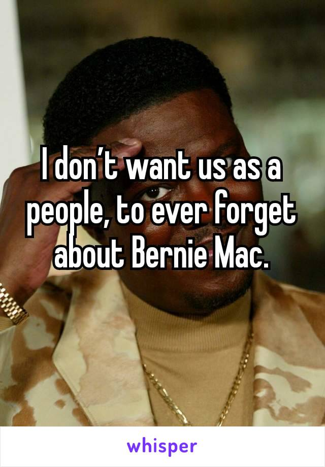 I don't want us as a people, to ever forget about Bernie Mac.