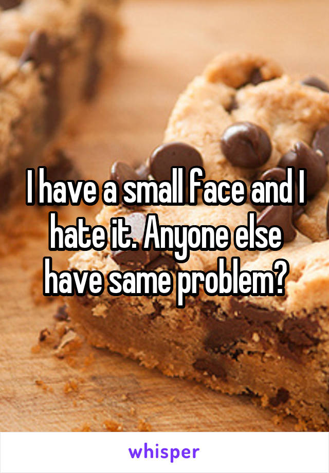 I have a small face and I hate it. Anyone else have same problem?