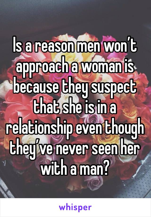 Is a reason men won't approach a woman is because they suspect that she is in a relationship even though they've never seen her with a man?
