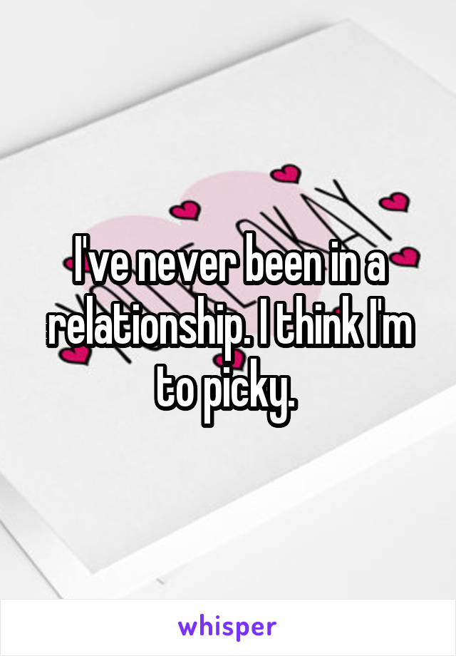 I've never been in a relationship. I think I'm to picky.