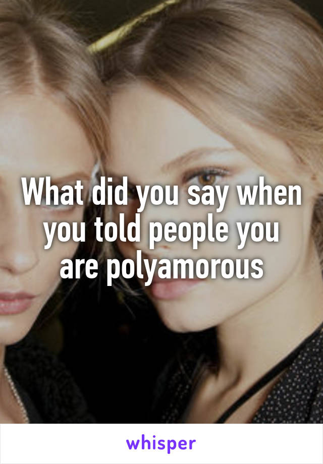 What did you say when you told people you are polyamorous