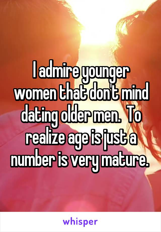 I admire younger women that don't mind dating older men.  To realize age is just a number is very mature.