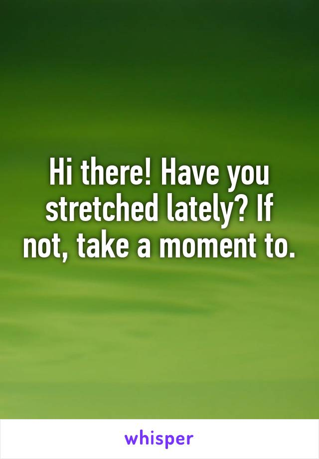Hi there! Have you stretched lately? If not, take a moment to.