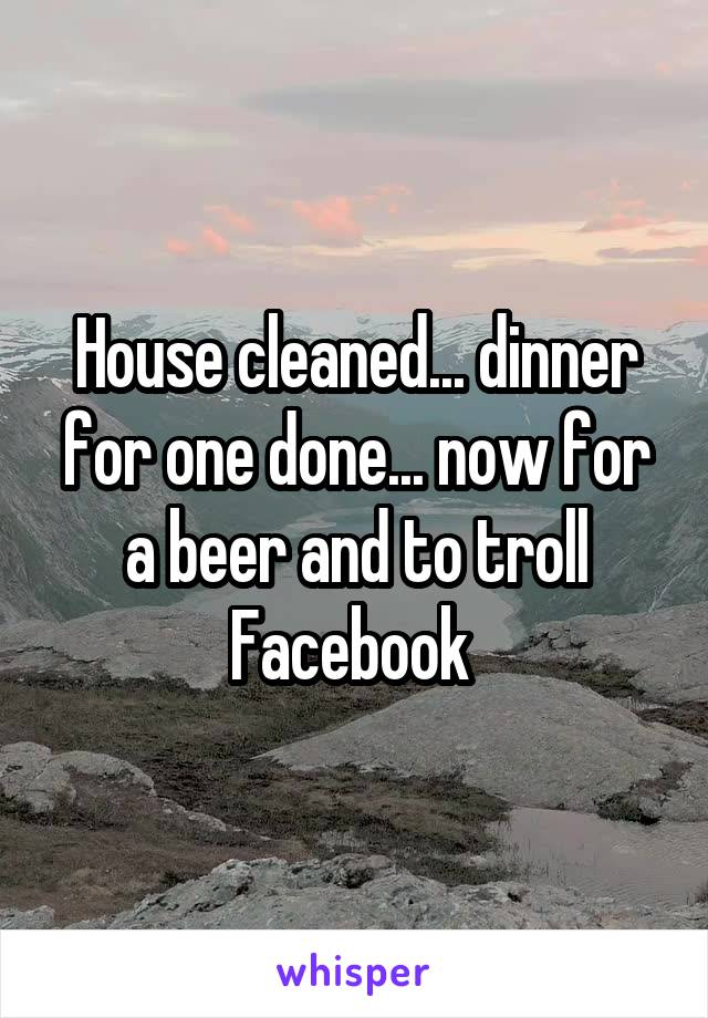 House cleaned... dinner for one done... now for a beer and to troll Facebook