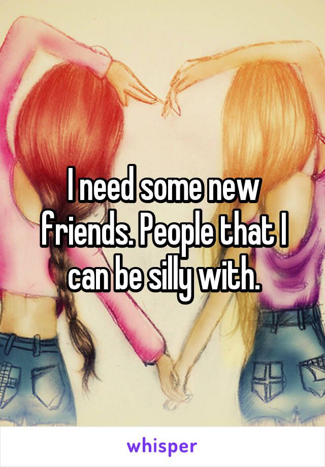 I need some new friends. People that I can be silly with.