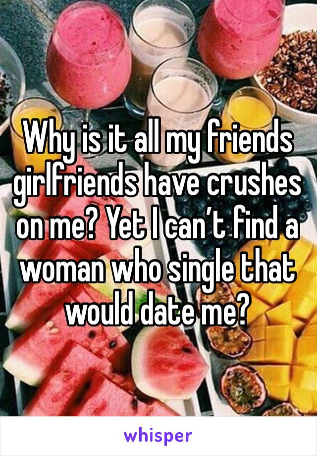 Why is it all my friends girlfriends have crushes on me? Yet I can't find a woman who single that would date me?