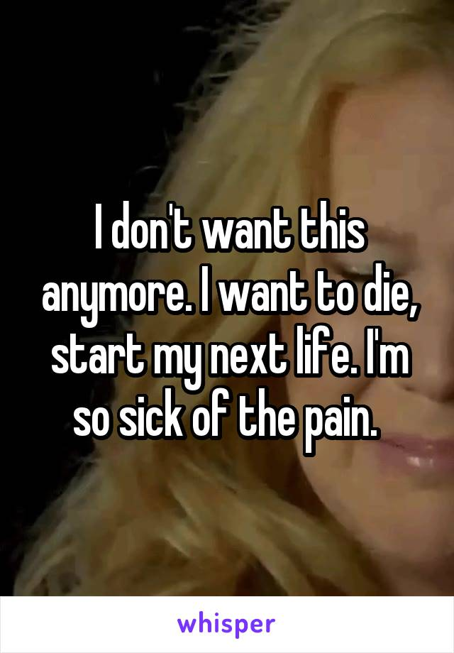 I don't want this anymore. I want to die, start my next life. I'm so sick of the pain.