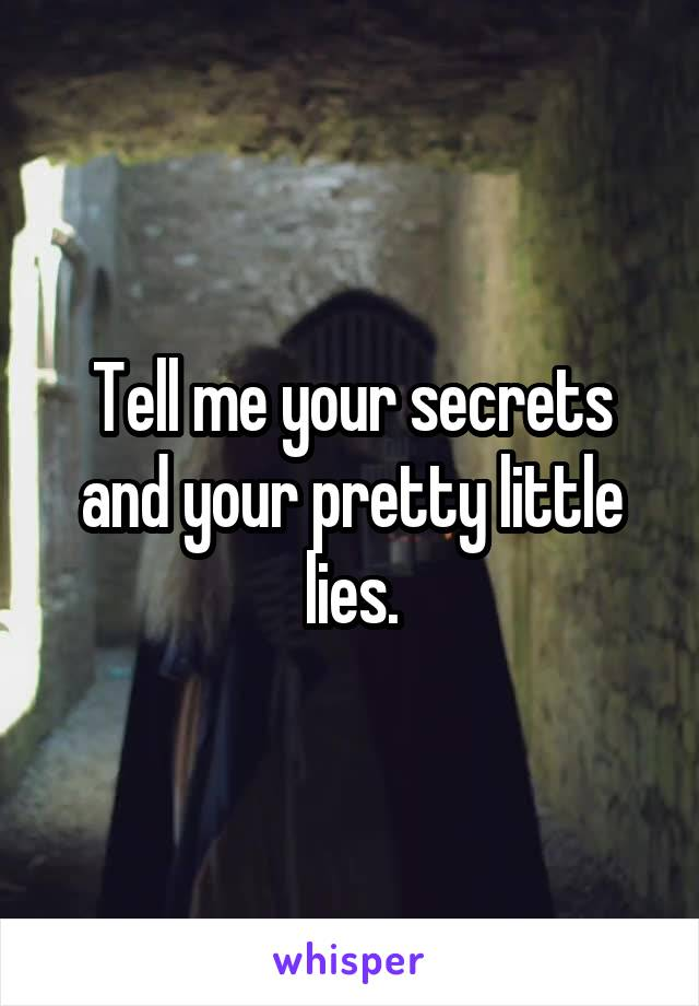 Tell me your secrets and your pretty little lies.