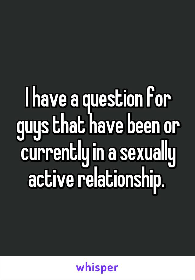 I have a question for guys that have been or currently in a sexually active relationship.
