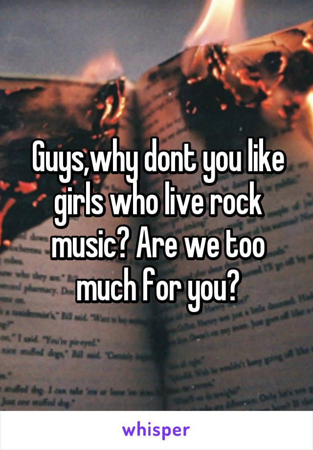 Guys,why dont you like girls who live rock music? Are we too much for you?